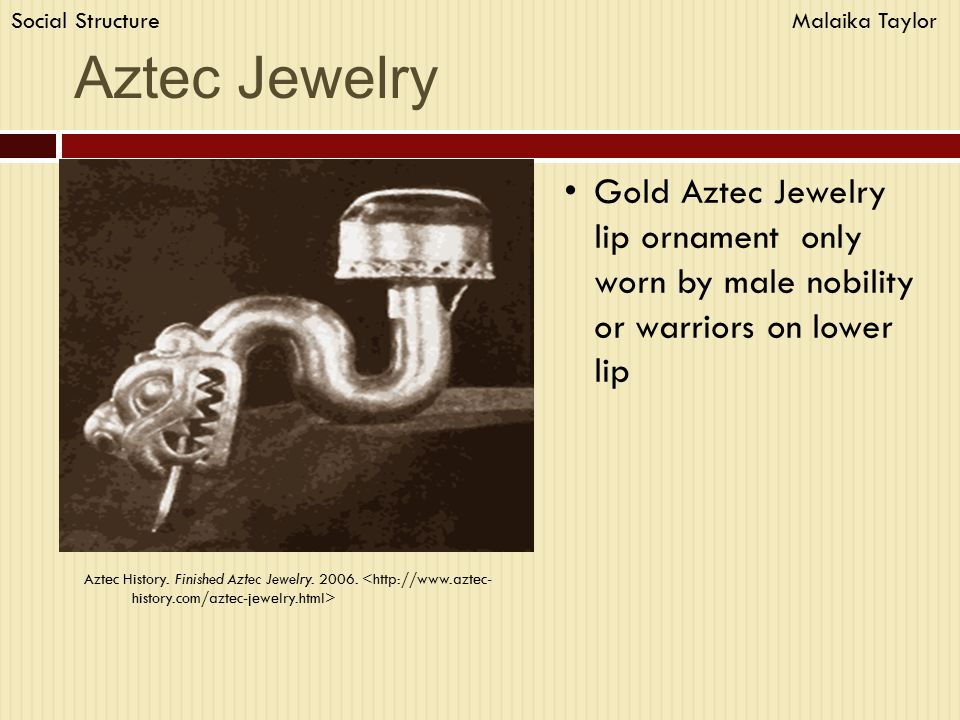Aztec Jewelry Gold Aztec Jewelry lip ornament only worn by male nobility or warriors on lower lip Aztec History. Finished Aztec Jewelry. 2006. Social