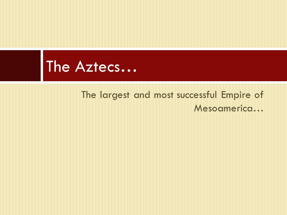 The largest and most successful Empire of Mesoamerica… The Aztecs…