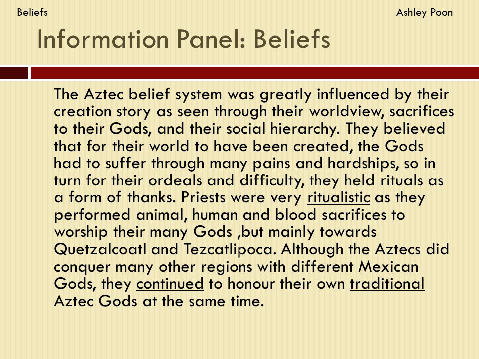 Information Panel: Beliefs The Aztec belief system was greatly influenced by their creation story as seen through their worldview, sacrifices to their
