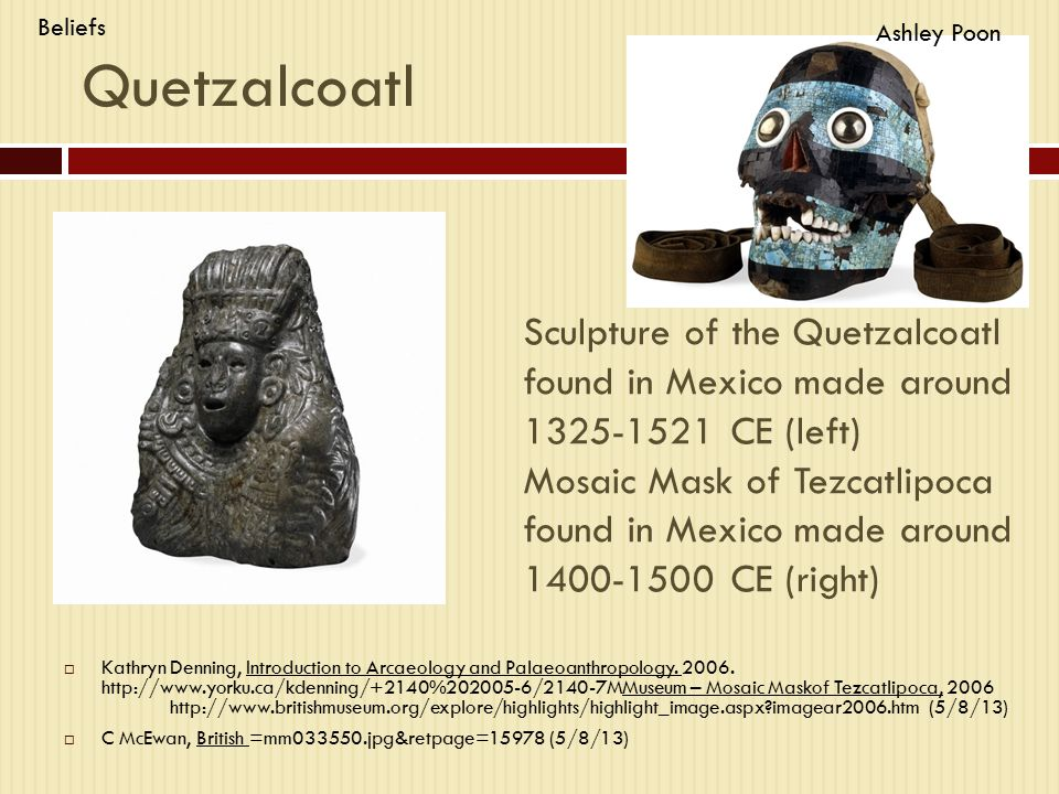 Sculpture of the Quetzalcoatl found in Mexico made around 1325-1521 CE (left) Mosaic Mask of Tezcatlipoca found in Mexico made around 1400-1500 CE (right)  Kathryn Denning, Introduction to Arcaeology and Palaeoanthropology.