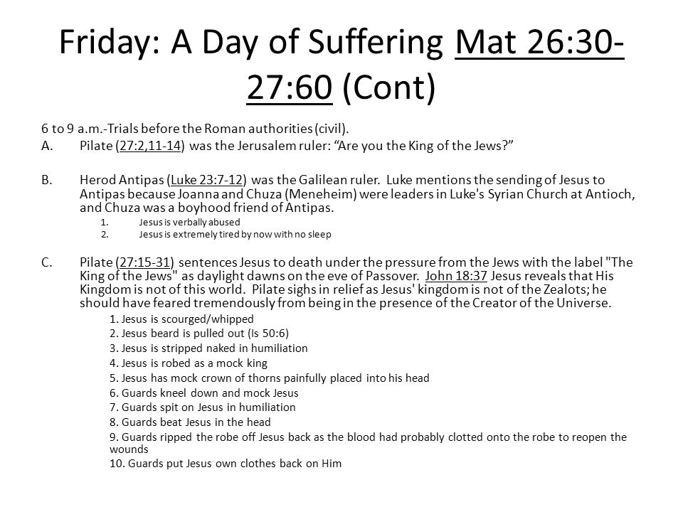 Friday: A Day of Suffering Mat 26:30- 27:60 (Cont) 6 to 9 a.m.-Trials before the Roman authorities (civil). A.Pilate (27:2,11-14) was the Jerusalem ru