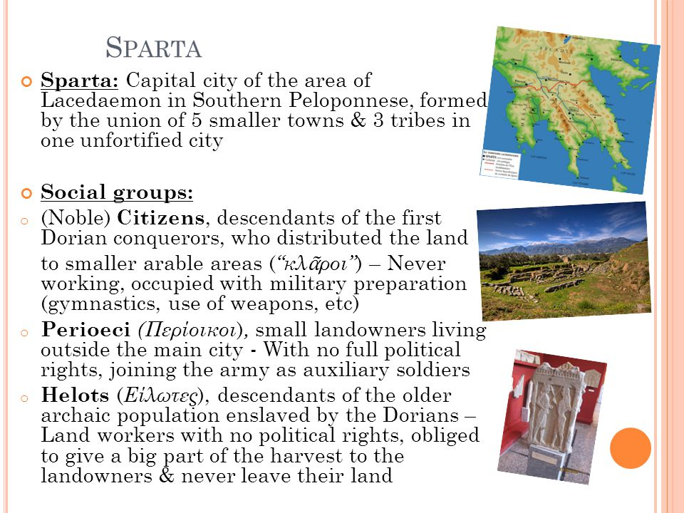 S PARTA Sparta: Capital city of the area of Lacedaemon in Southern Peloponnese, formed by the union of 5 smaller towns & 3 tribes in one unfortified c