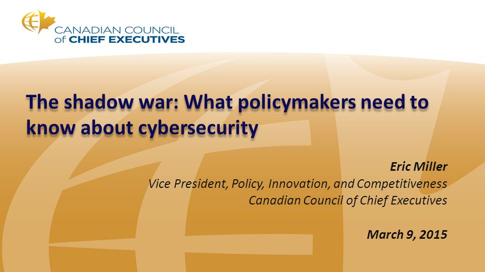 The shadow war: What policymakers need to know about cybersecurity Eric Miller Vice President, Policy, Innovation, and Competitiveness Canadian Counci