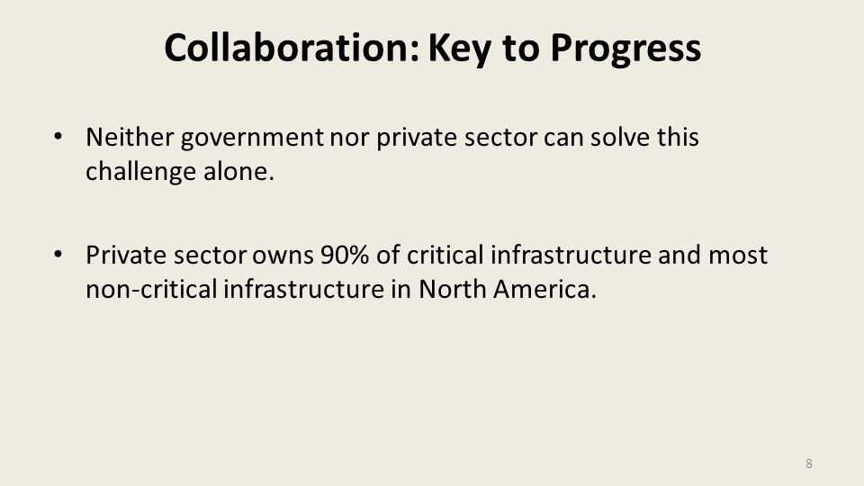 Collaboration: Key to Progress Neither government nor private sector can solve this challenge alone. Private sector owns 90% of critical infrastructur