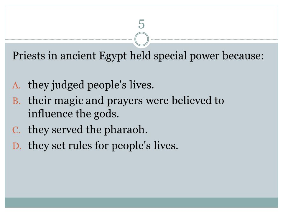 5 Priests in ancient Egypt held special power because: A.