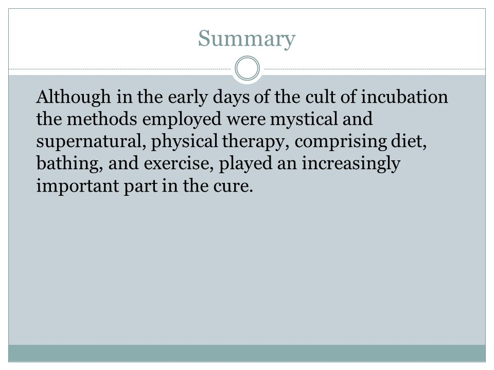 Summary Although in the early days of the cult of incubation the methods employed were mystical and supernatural, physical therapy, comprising diet, bathing, and exercise, played an increasingly important part in the cure.