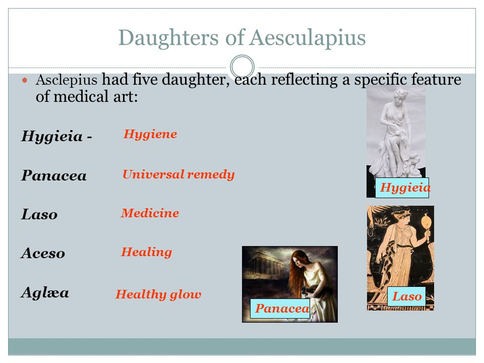 Daughters of Aesculapius Asclepius had five daughter, each reflecting a specific feature of medical art: Hygieia - Panacea Laso Aceso Aglæa Hygieia Panacea Laso Hygiene Universal remedy Medicine Healing Healthy glow