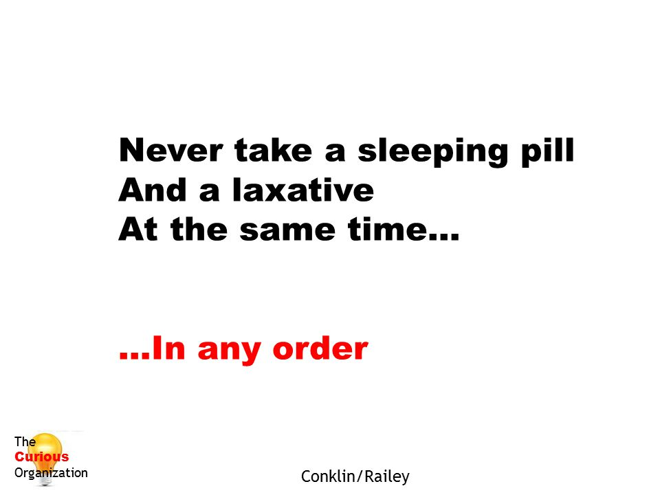 Never take a sleeping pill And a laxative At the same time… …In any order Conklin/Railey The Curious Organization