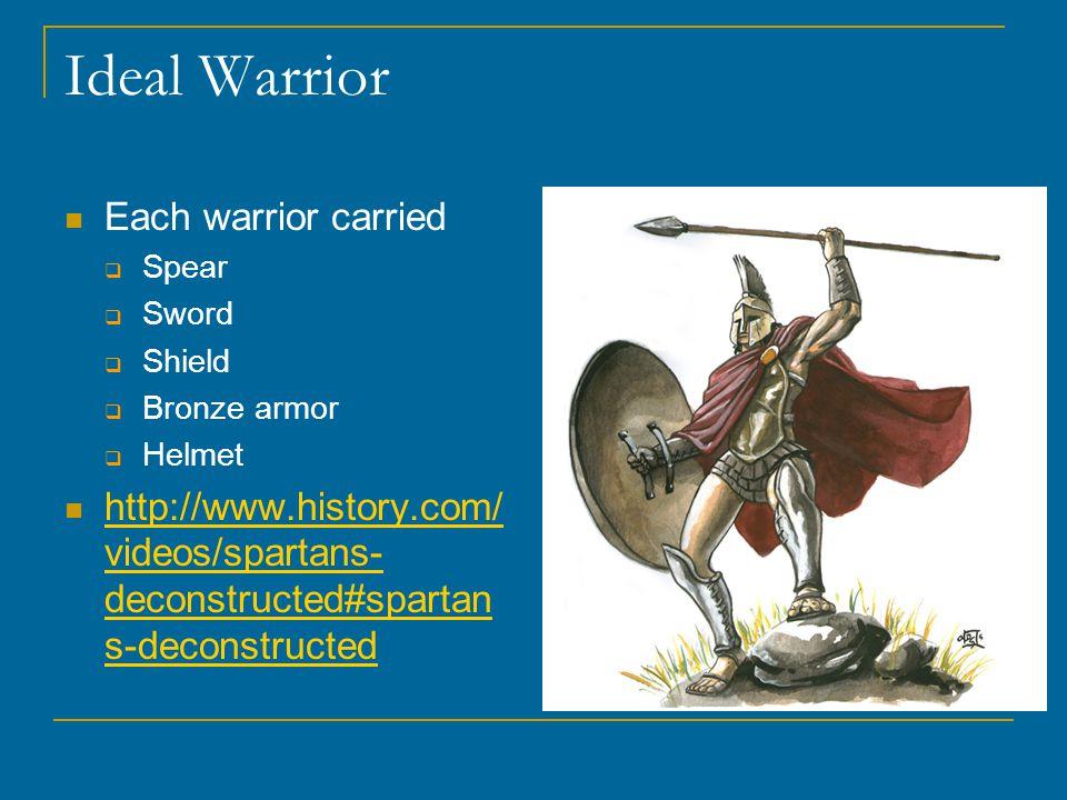 Ideal Warrior Each warrior carried  Spear  Sword  Shield  Bronze armor  Helmet http://www.history.com/ videos/spartans- deconstructed#spartan s-deconstructed http://www.history.com/ videos/spartans- deconstructed#spartan s-deconstructed