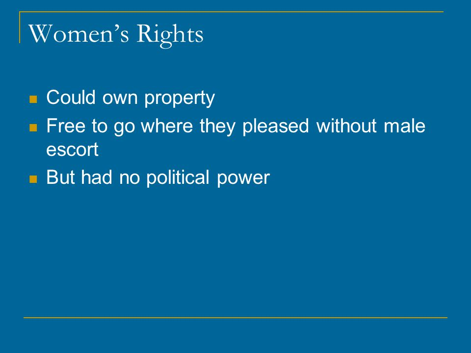 Women's Rights Could own property Free to go where they pleased without male escort But had no political power