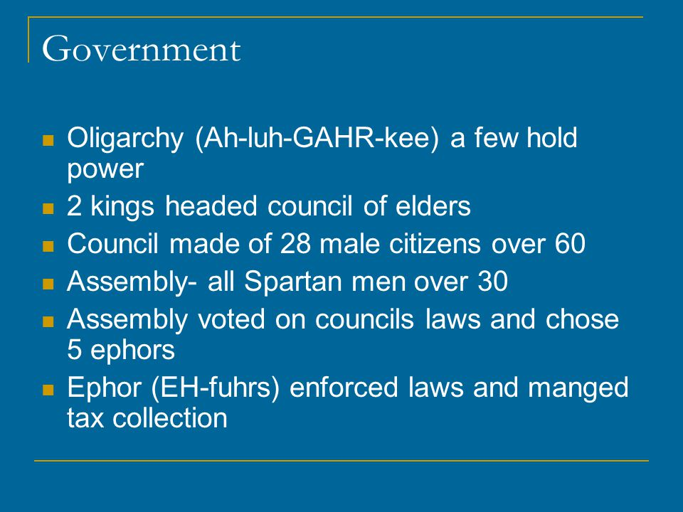 Government Oligarchy (Ah-luh-GAHR-kee) a few hold power 2 kings headed council of elders Council made of 28 male citizens over 60 Assembly- all Spartan men over 30 Assembly voted on councils laws and chose 5 ephors Ephor (EH-fuhrs) enforced laws and manged tax collection