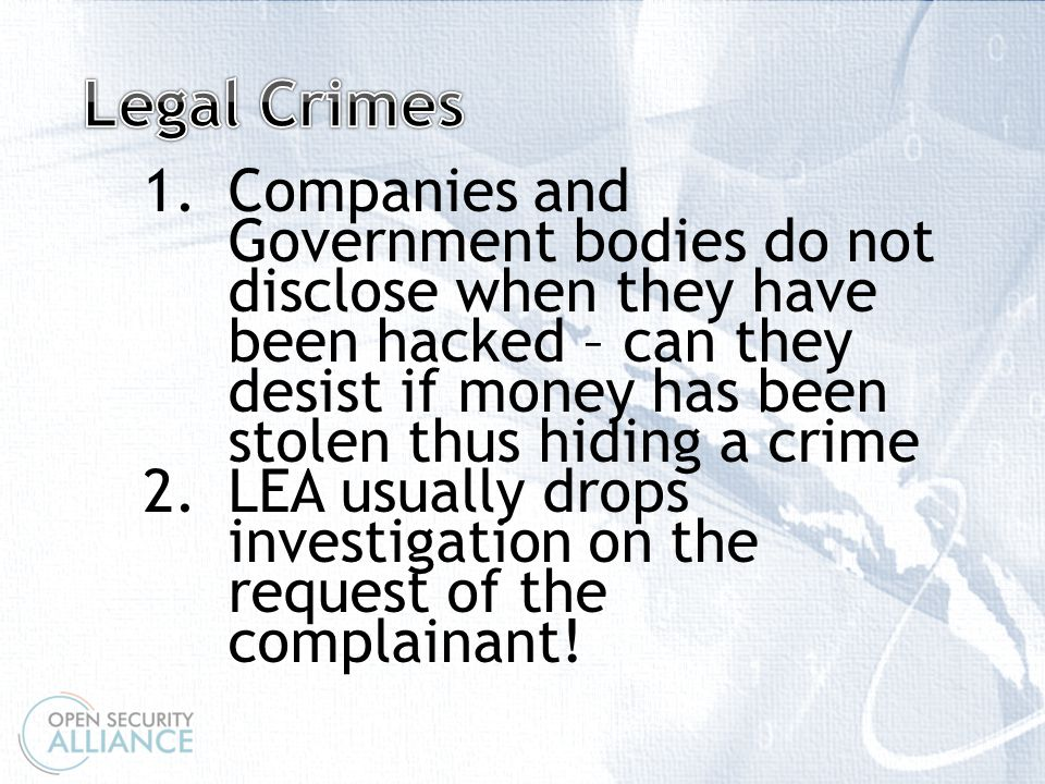 \ 1.Companies and Government bodies do not disclose when they have been hacked – can they desist if money has been stolen thus hiding a crime 2.LEA usually drops investigation on the request of the complainant!