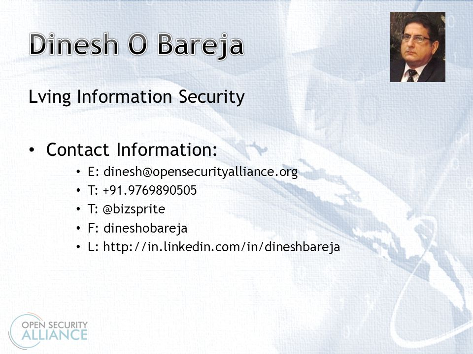 \ Lving Information Security Contact Information: E: dinesh@opensecurityalliance.org T: +91.9769890505 T: @bizsprite F: dineshobareja L: http://in.linkedin.com/in/dineshbareja