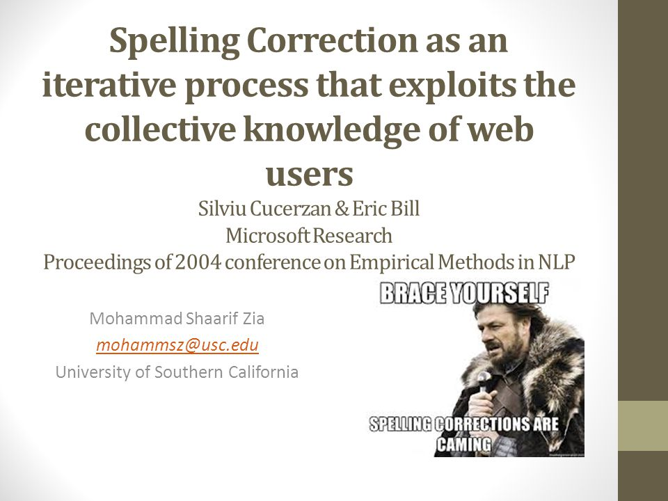 Spelling Correction as an iterative process that exploits the collective knowledge of web users Silviu Cucerzan & Eric Bill Microsoft Research Proceedings of 2004 conference on Empirical Methods in NLP Mohammad Shaarif Zia mohammsz@usc.edu University of Southern California