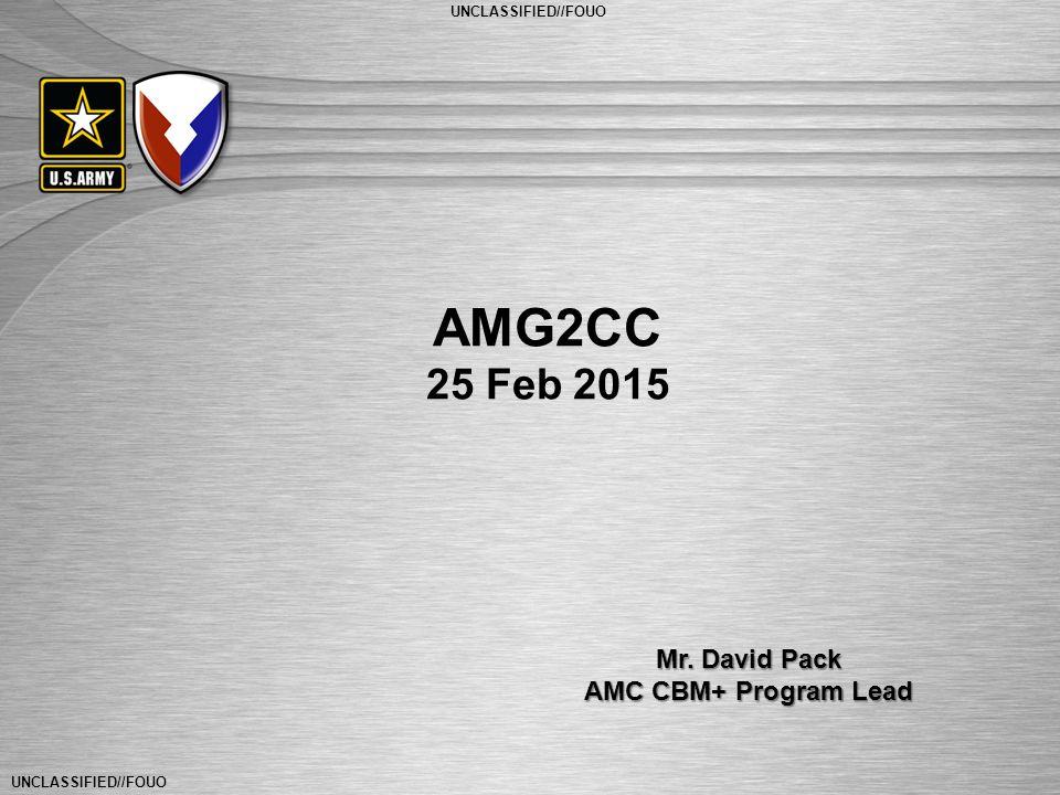 UNCLASSIFIED//FOUO General Dennis L. Via Commanding General U.S. Army Materiel Command UNCLASSIFIED//FOUO AMG2CC 25 Feb 2015 Mr. David Pack AMC CBM+ P