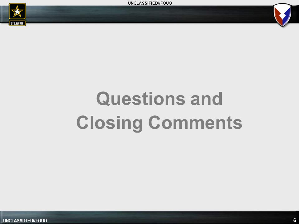 UNCLASSIFIED//FOUO Questions and Closing Comments 6