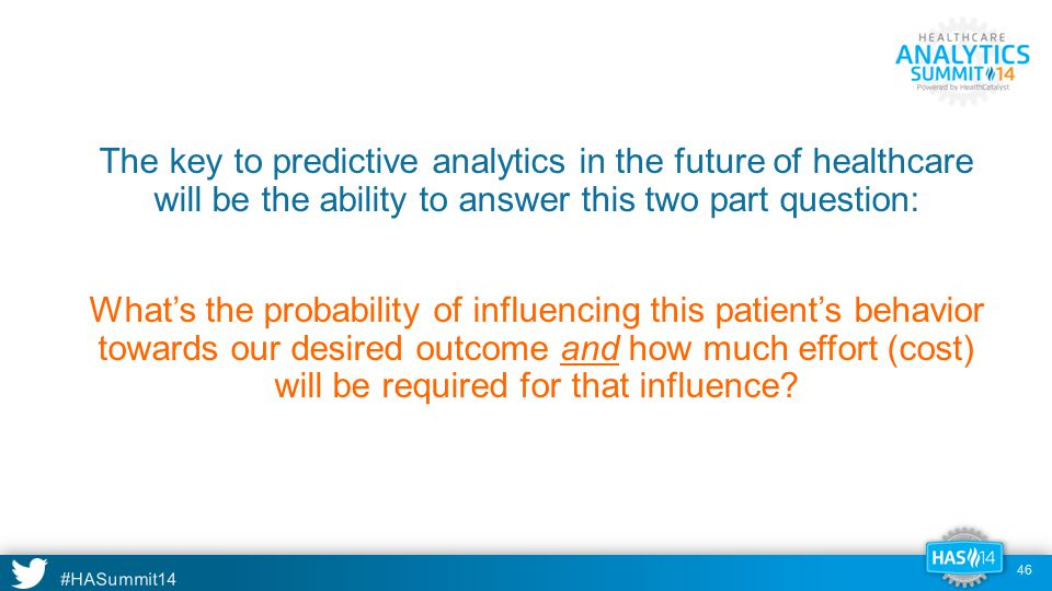 #HASummit14 The key to predictive analytics in the future of healthcare will be the ability to answer this two part question: What's the probability of influencing this patient's behavior towards our desired outcome and how much effort (cost) will be required for that influence.