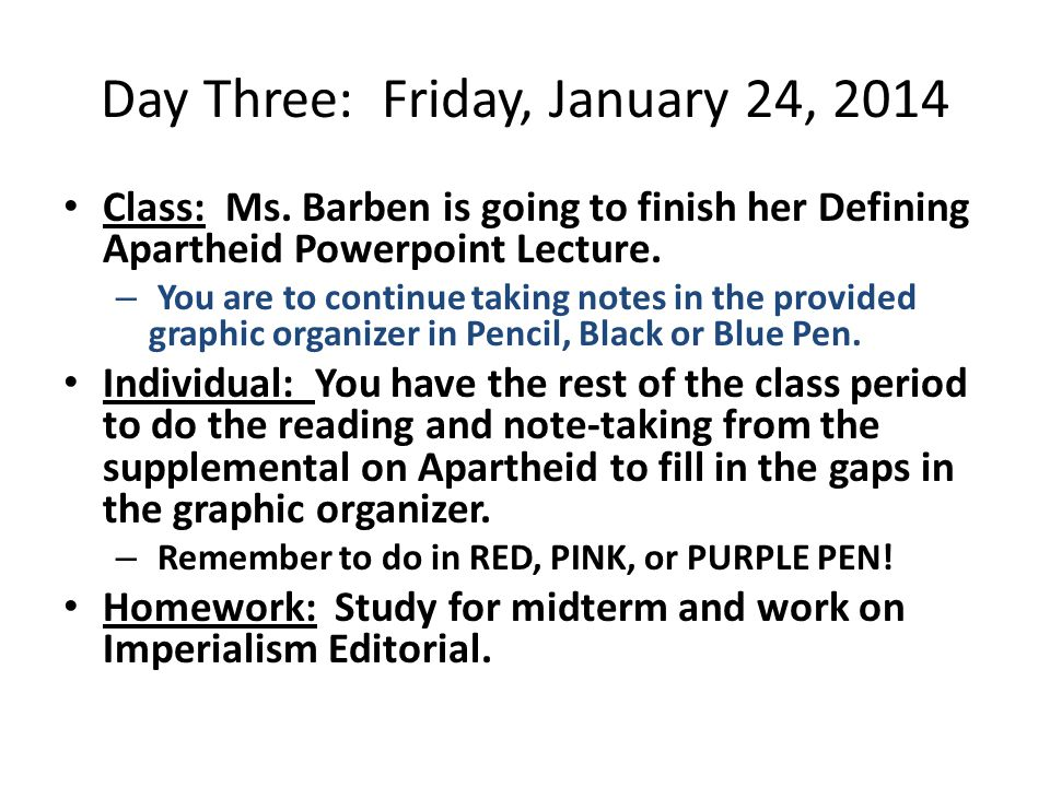 Day Three: Friday, January 24, 2014 Class: Ms. Barben is going to finish her Defining Apartheid Powerpoint Lecture. – You are to continue taking notes