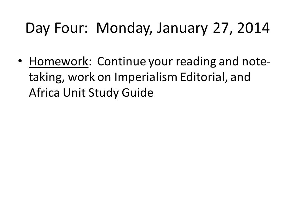 Day Four: Monday, January 27, 2014 Homework: Continue your reading and note- taking, work on Imperialism Editorial, and Africa Unit Study Guide