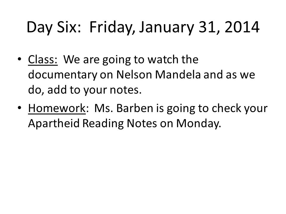 Day Six: Friday, January 31, 2014 Class: We are going to watch the documentary on Nelson Mandela and as we do, add to your notes. Homework: Ms. Barben
