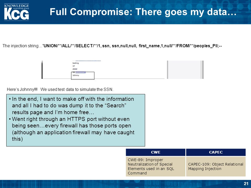 21 Full Compromise: There goes my data… The injection string…'UNION/**/ALL/**/SELECT/**/1, ssn, ssn,null,null, first_name,1,null/**/FROM/**/peoples_PI