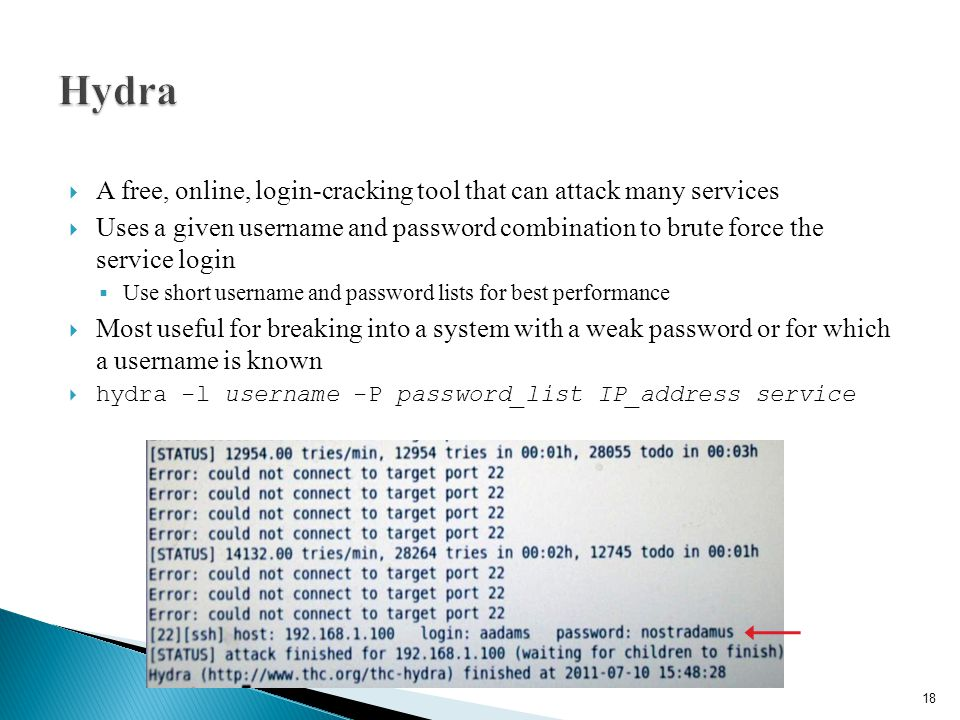  A free, online, login-cracking tool that can attack many services  Uses a given username and password combination to brute force the service login  Use short username and password lists for best performance  Most useful for breaking into a system with a weak password or for which a username is known  hydra -l username -P password_list IP_address service 18