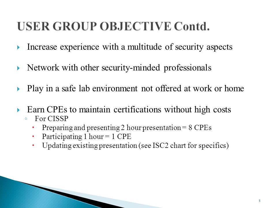  Increase experience with a multitude of security aspects  Network with other security-minded professionals  Play in a safe lab environment not offered at work or home  Earn CPEs to maintain certifications without high costs ◦ For CISSP  Preparing and presenting 2 hour presentation = 8 CPEs  Participating 1 hour = 1 CPE  Updating existing presentation (see ISC2 chart for specifics) 5