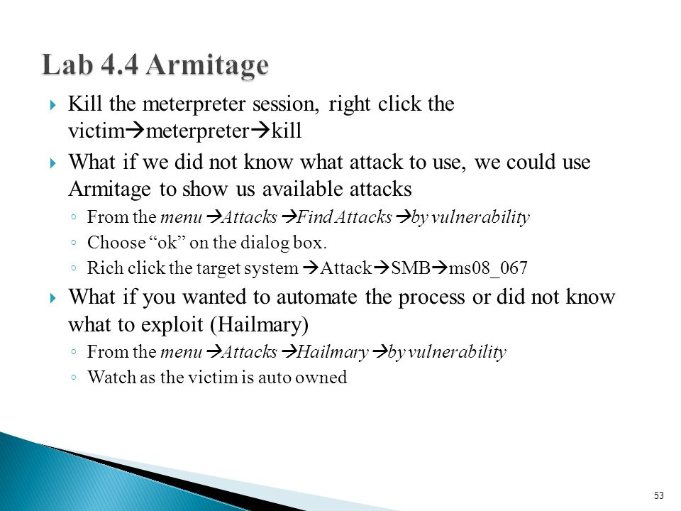 Kill the meterpreter session, right click the victim  meterpreter  kill  What if we did not know what attack to use, we could use Armitage to show us available attacks ◦ From the menu  Attacks  Find Attacks  by vulnerability ◦ Choose ok on the dialog box.