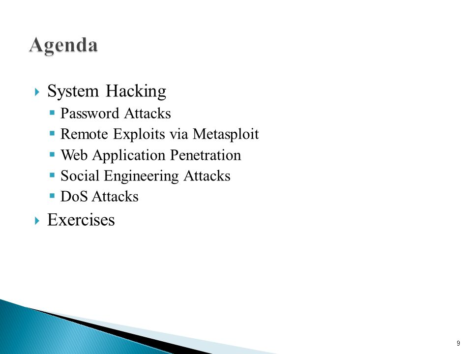  System Hacking  Password Attacks  Remote Exploits via Metasploit  Web Application Penetration  Social Engineering Attacks  DoS Attacks  Exercises 9