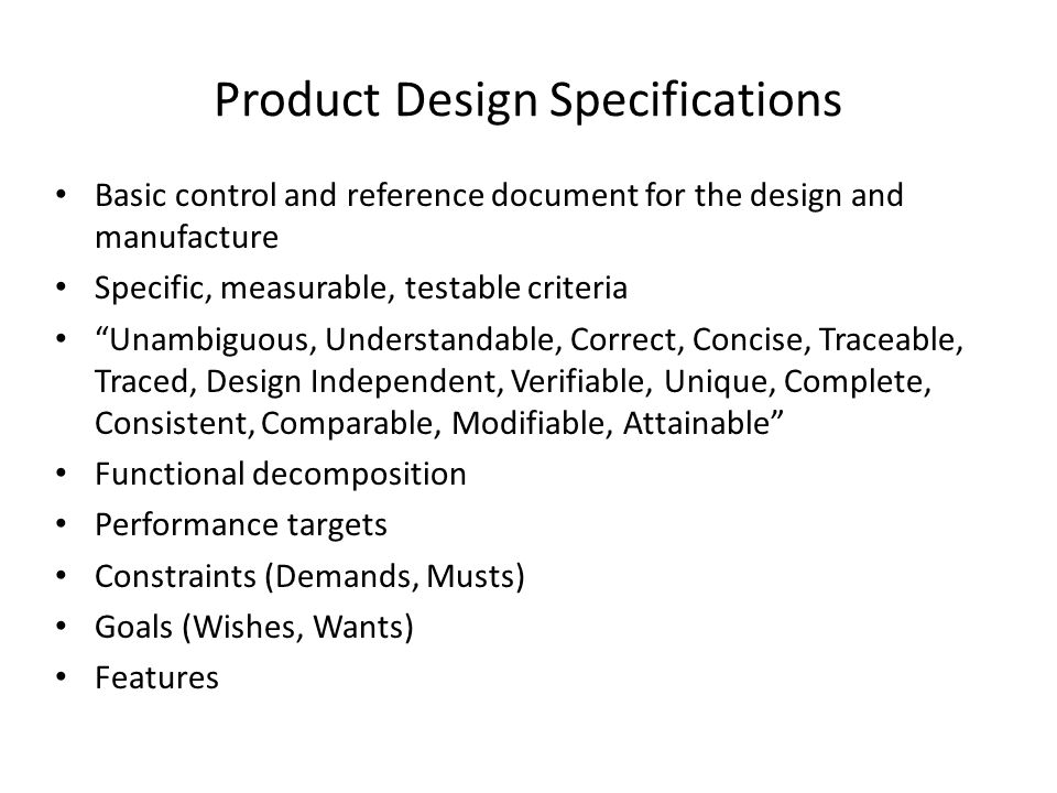 Basic control and reference document for the design and manufacture Specific, measurable, testable criteria Unambiguous, Understandable, Correct, Concise, Traceable, Traced, Design Independent, Verifiable, Unique, Complete, Consistent, Comparable, Modifiable, Attainable Functional decomposition Performance targets Constraints (Demands, Musts) Goals (Wishes, Wants) Features Product Design Specifications