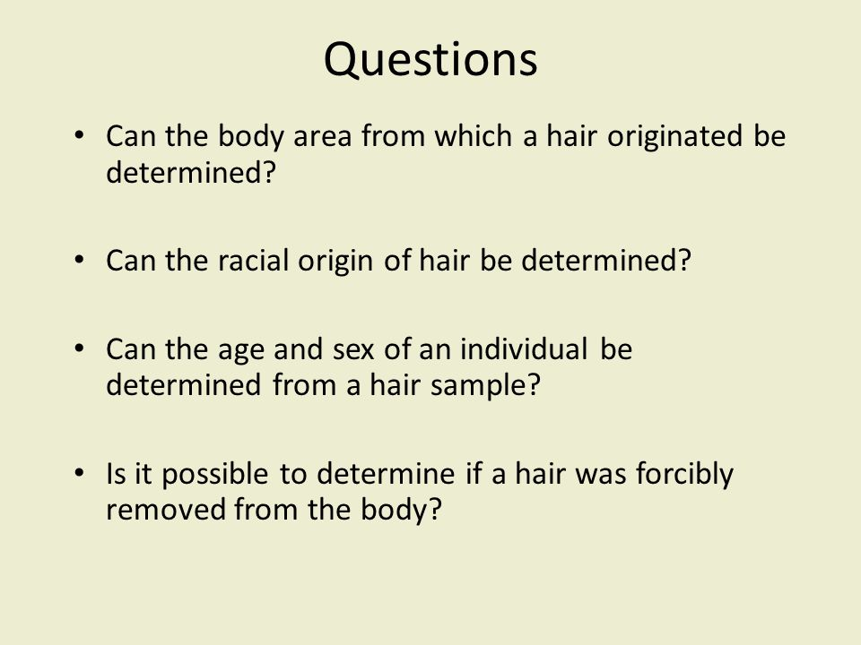 Questions Can the body area from which a hair originated be determined? Can the racial origin of hair be determined? Can the age and sex of an individ