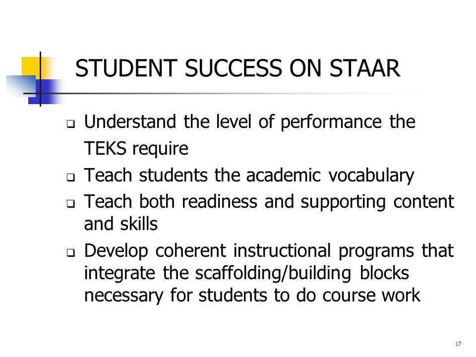 STUDENT SUCCESS ON STAAR  Understand the level of performance the TEKS require  Teach students the academic vocabulary  Teach both readiness and supporting content and skills  Develop coherent instructional programs that integrate the scaffolding/building blocks necessary for students to do course work 17