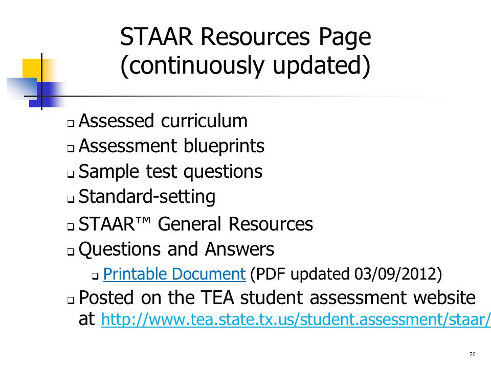 STAAR Resources Page (continuously updated)  Assessed curriculum  Assessment blueprints  Sample test questions  Standard-setting  STAAR™ General Resources  Questions and Answers  Printable Document (PDF updated 03/09/2012) Printable Document  Posted on the TEA student assessment website at http://www.tea.state.tx.us/student.assessment/staar/ 20