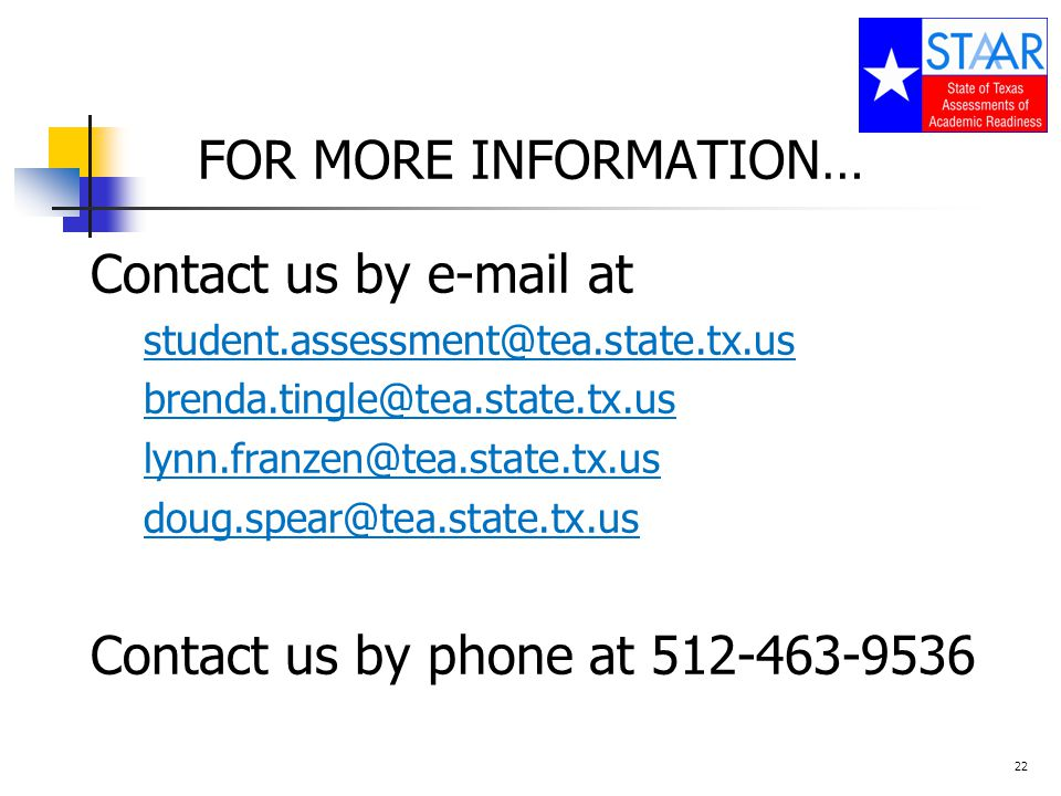 FOR MORE INFORMATION… Contact us by e-mail at student.assessment@tea.state.tx.us brenda.tingle@tea.state.tx.us lynn.franzen@tea.state.tx.us doug.spear@tea.state.tx.us Contact us by phone at 512-463-9536 22