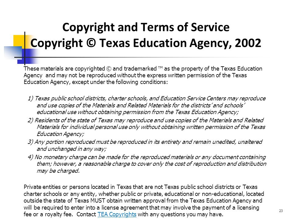 Copyright and Terms of Service Copyright © Texas Education Agency, 2002 These materials are copyrighted © and trademarked ™ as the property of the Texas Education Agency and may not be reproduced without the express written permission of the Texas Education Agency, except under the following conditions: 1) Texas public school districts, charter schools, and Education Service Centers may reproduce and use copies of the Materials and Related Materials for the districts' and schools' educational use without obtaining permission from the Texas Education Agency; 2) Residents of the state of Texas may reproduce and use copies of the Materials and Related Materials for individual personal use only without obtaining written permission of the Texas Education Agency; 3) Any portion reproduced must be reproduced in its entirety and remain unedited, unaltered and unchanged in any way; 4) No monetary charge can be made for the reproduced materials or any document containing them; however, a reasonable charge to cover only the cost of reproduction and distribution may be charged.