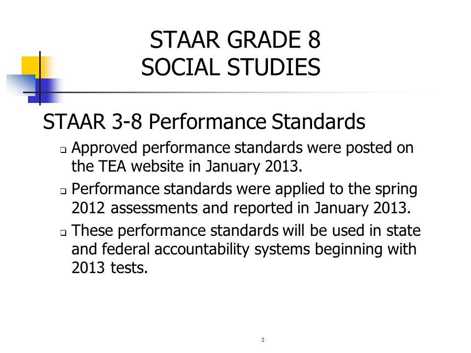 3 STAAR GRADE 8 SOCIAL STUDIES STAAR 3-8 Performance Standards  Approved performance standards were posted on the TEA website in January 2013.