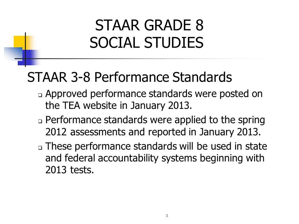 3 STAAR GRADE 8 SOCIAL STUDIES STAAR 3-8 Performance Standards  Approved performance standards were posted on the TEA website in January 2013.