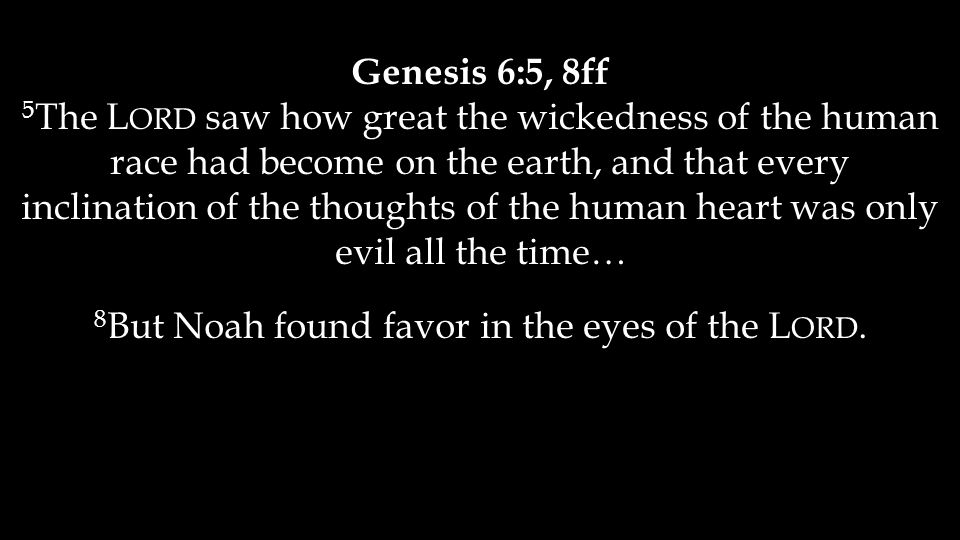 Genesis 6:5, 8ff 5 The L ORD saw how great the wickedness of the human race had become on the earth, and that every inclination of the thoughts of the human heart was only evil all the time… 8 But Noah found favor in the eyes of the L ORD.