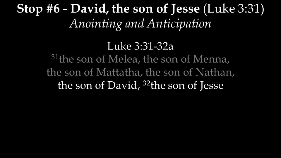 Stop #6 - David, the son of Jesse (Luke 3:31) Anointing and Anticipation Luke 3:31-32a 31 the son of Melea, the son of Menna, the son of Mattatha, the son of Nathan, the son of David, 32 the son of Jesse