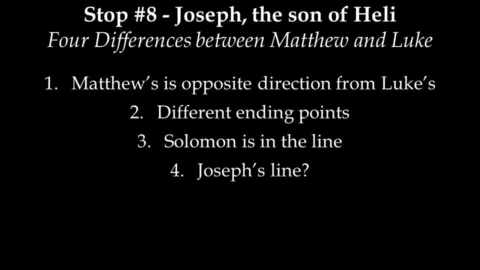 Stop #8 - Joseph, the son of Heli Four Differences between Matthew and Luke 1.Matthew's is opposite direction from Luke's 2.Different ending points 3.