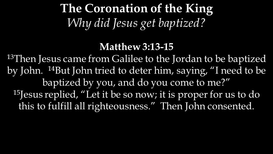 "Matthew 3:13-15 13 Then Jesus came from Galilee to the Jordan to be baptized by John. 14 But John tried to deter him, saying, ""I need to be baptized b"