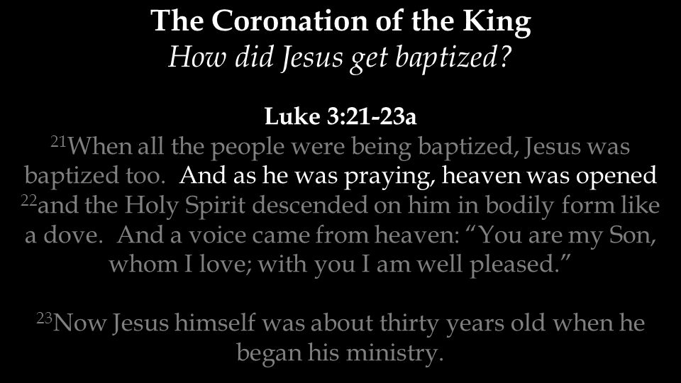Luke 3:21-23a 21 When all the people were being baptized, Jesus was baptized too. And as he was praying, heaven was opened 22 and the Holy Spirit desc