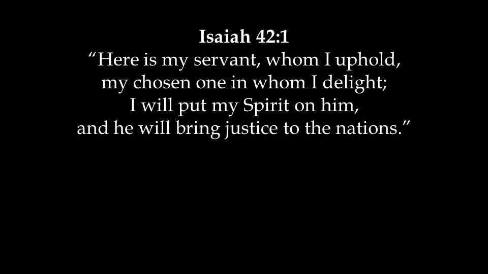 "Isaiah 42:1 ""Here is my servant, whom I uphold, my chosen one in whom I delight; I will put my Spirit on him, and he will bring justice to the nations"