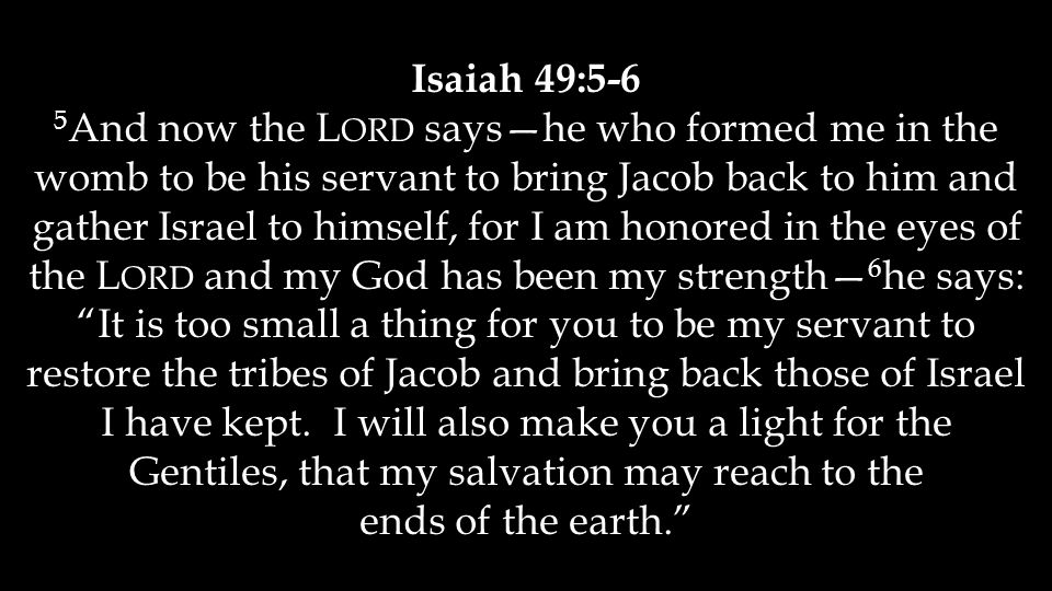 Isaiah 49:5-6 5 And now the L ORD says—he who formed me in the womb to be his servant to bring Jacob back to him and gather Israel to himself, for I am honored in the eyes of the L ORD and my God has been my strength— 6 he says: It is too small a thing for you to be my servant to restore the tribes of Jacob and bring back those of Israel I have kept.