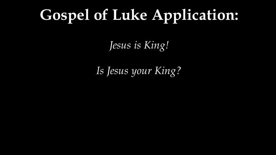 Gospel of Luke Application: Jesus is King! Is Jesus your King