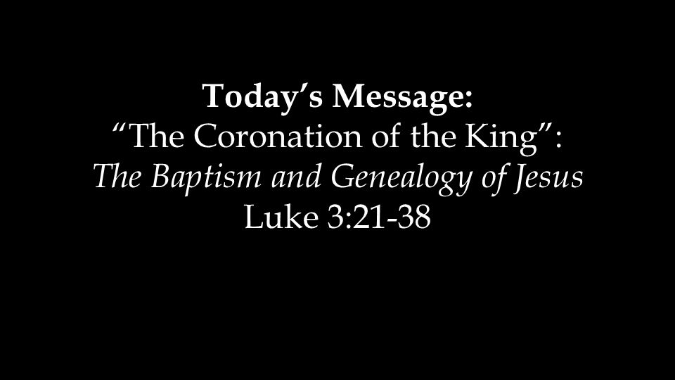 "Today's Message: ""The Coronation of the King"": The Baptism and Genealogy of Jesus Luke 3:21-38"