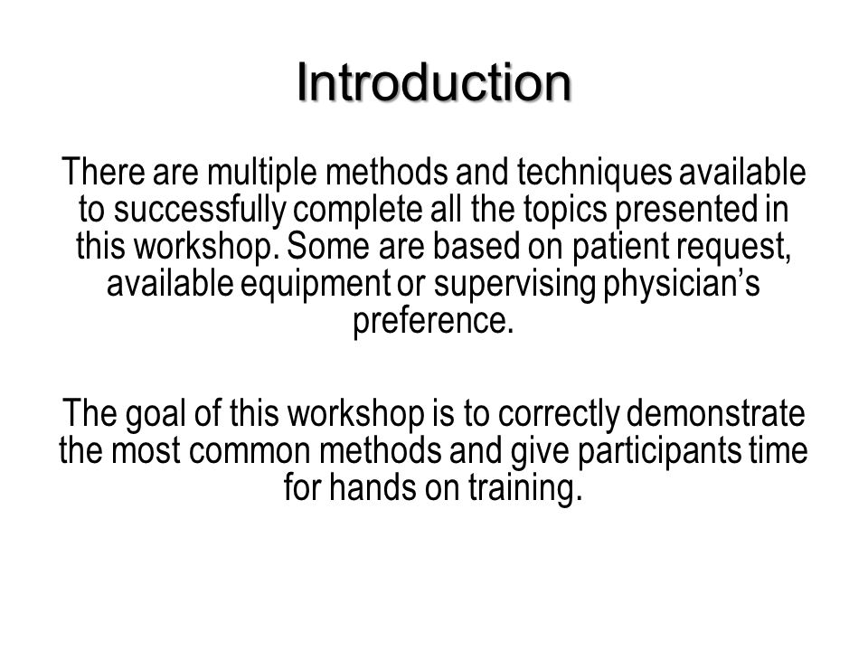 Introduction There are multiple methods and techniques available to successfully complete all the topics presented in this workshop.