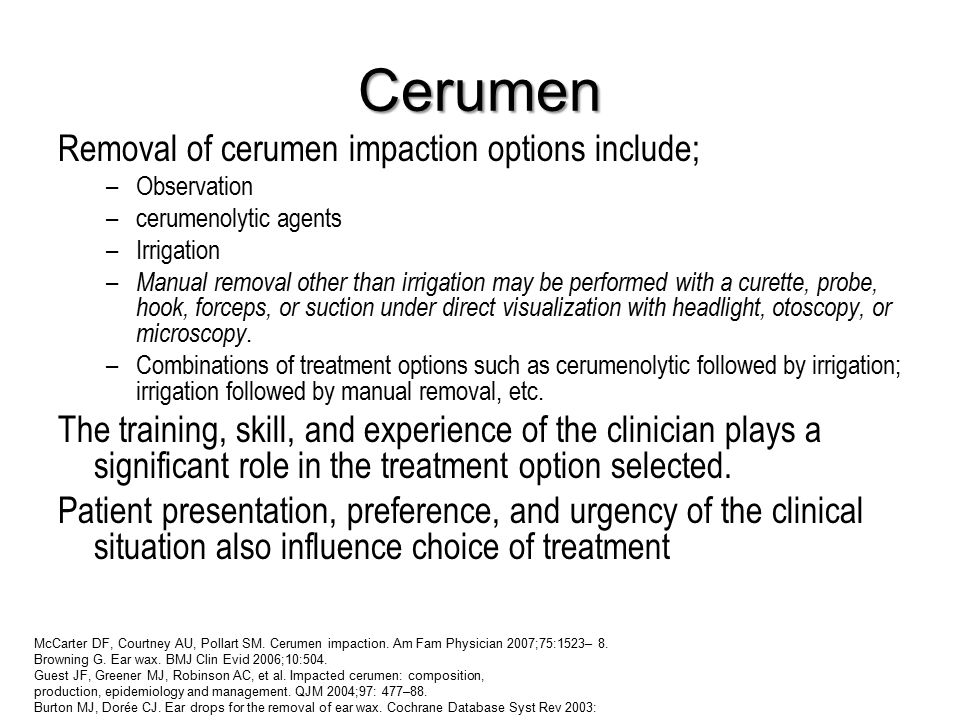 Cerumen Removal of cerumen impaction options include; –Observation –cerumenolytic agents –Irrigation – Manual removal other than irrigation may be performed with a curette, probe, hook, forceps, or suction under direct visualization with headlight, otoscopy, or microscopy.