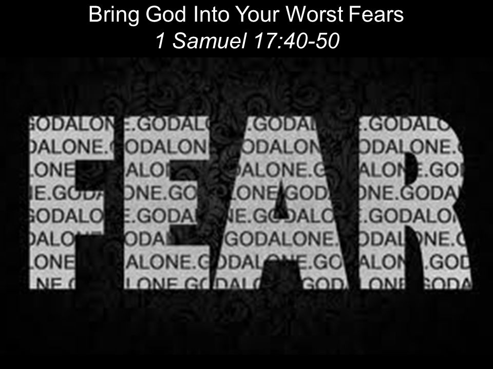 Bring God Into Your Worst Fears 1 Samuel 17:40-50 !