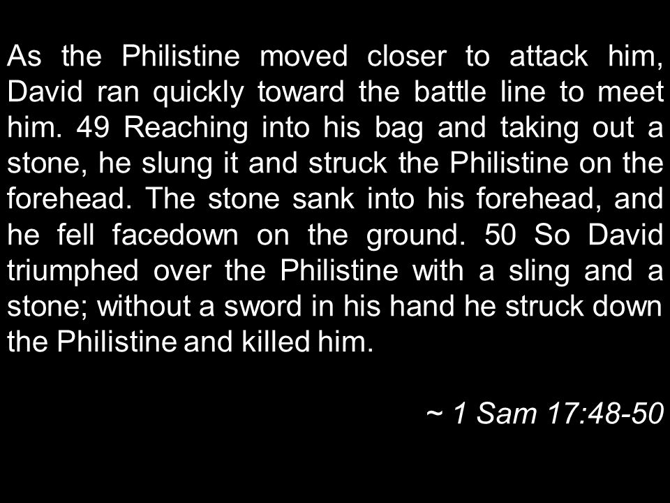 As the Philistine moved closer to attack him, David ran quickly toward the battle line to meet him.